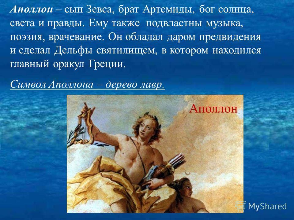 Аполлон – сын Зевса, брат Артемиды, бог солнца, света и правды. Ему также подвластны музыка, поэзия, врачевание. Он обладал даром предвидения и сделал Дельфы святилищем, в котором находился главный оракул Греции. Символ Аполлона – дерево лавр. Аполло
