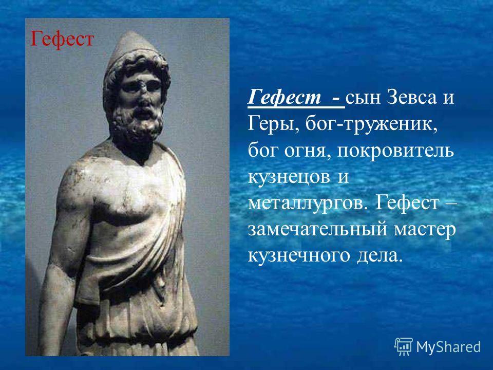 Гефест - сын Зевса и Геры, бог-труженик, бог огня, покровитель кузнецов и металлургов. Гефест – замечательный мастер кузнечного дела. Гефест