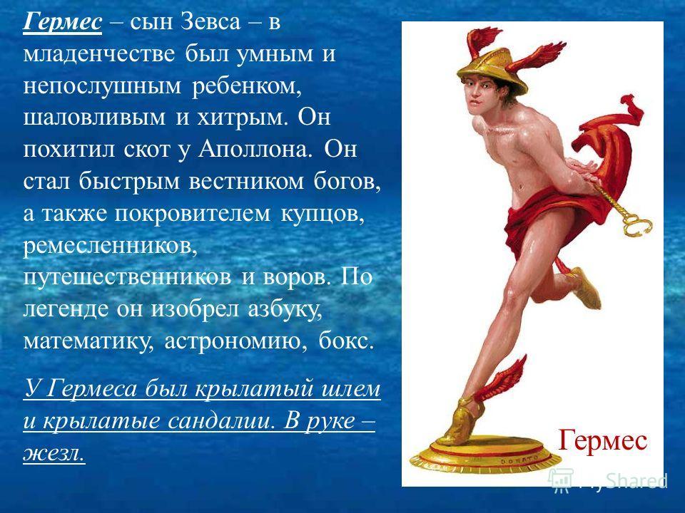 Гермес – сын Зевса – в младенчестве был умным и непослушным ребенком, шаловливым и хитрым. Он похитил скот у Аполлона. Он стал быстрым вестником богов, а также покровителем купцов, ремесленников, путешественников и воров. По легенде он изобрел азбуку