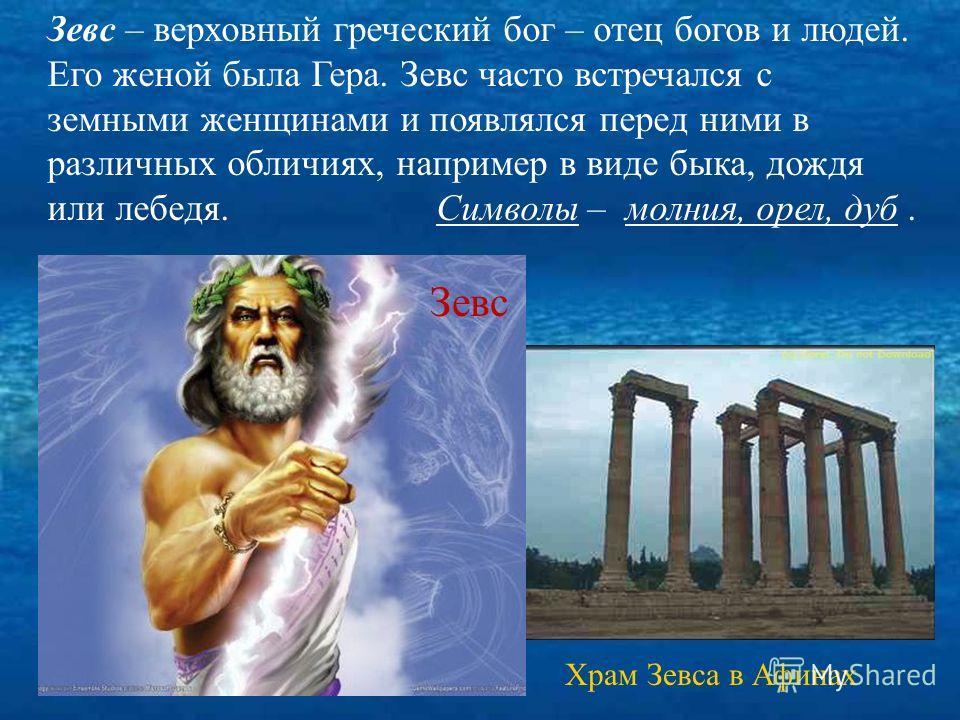 Храм Зевса в Афинах Зевс – верховный греческий бог – отец богов и людей. Его женой была Гера. Зевс часто встречался с земными женщинами и появлялся перед ними в различных обличиях, например в виде быка, дождя или лебедя. Символы – молния, орел, дуб..