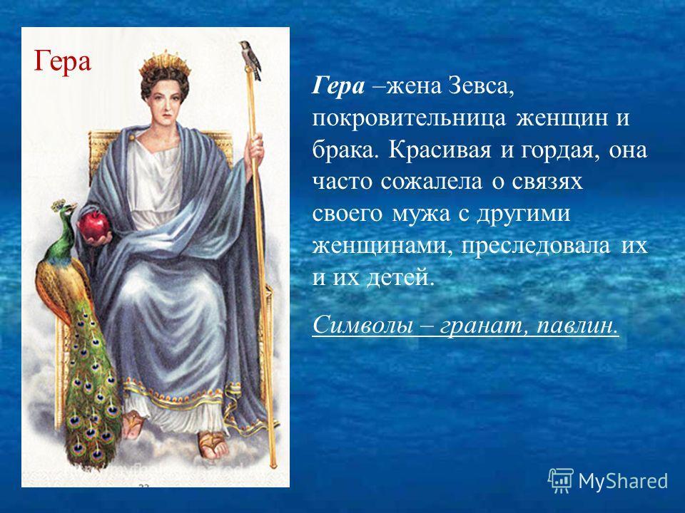 Гера –жена Зевса, покровительница женщин и брака. Красивая и гордая, она часто сожалела о связях своего мужа с другими женщинами, преследовала их и их детей. Символы – гранат, павлин. Гера