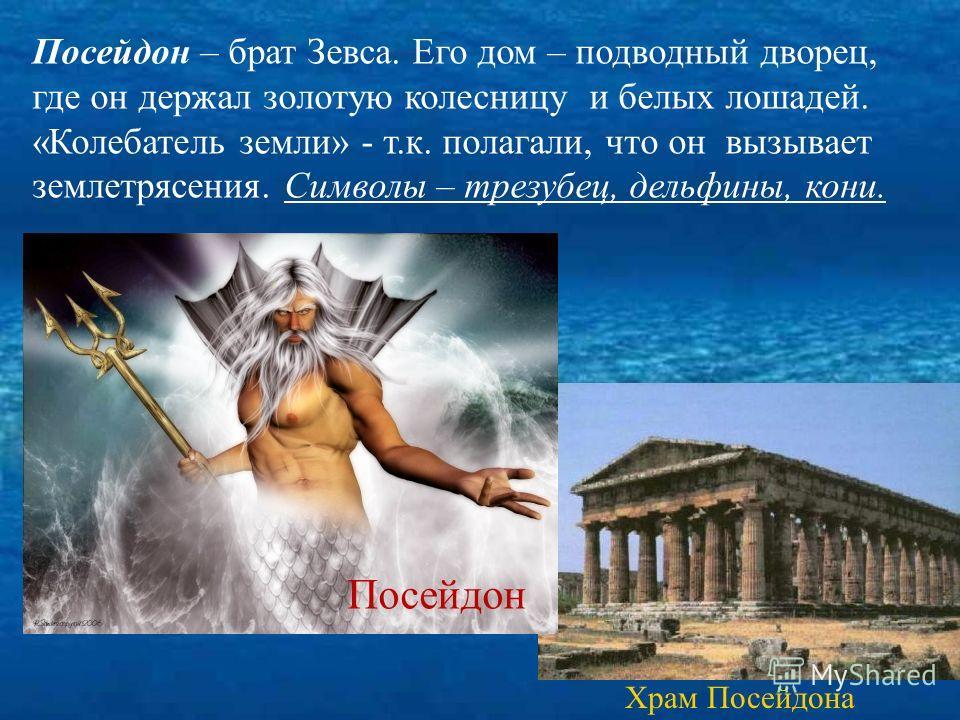 Храм Посейдона Посейдон – брат Зевса. Его дом – подводный дворец, где он держал золотую колесницу и белых лошадей. «Колебатель земли» - т.к. полагали, что он вызывает землетрясения. Символы – трезубец, дельфины, кони. Посейдон