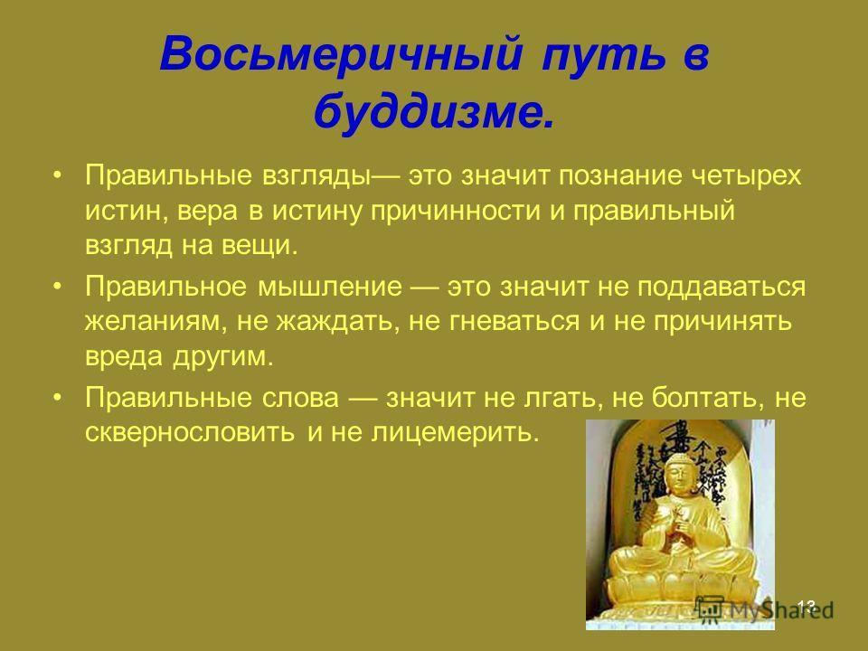 13 Восьмеричный путь в буддизме. Правильные взгляды это значит познание четырех истин, вера в истину причинности и правильный взгляд на вещи. Правильное мышление это значит не поддаваться желаниям, не жаждать, не гневаться и не причинять вреда другим