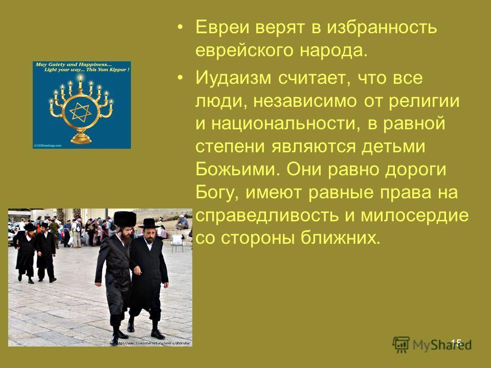 15 Евреи верят в избранность еврейского народа. Иудаизм считает, что все люди, независимо от религии и национальности, в равной степени являются детьми Божьими. Они равно дороги Богу, имеют равные права на справедливость и милосердие со стороны ближн