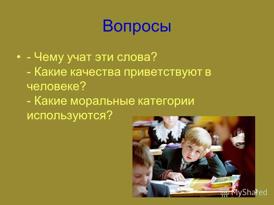 3 Вопросы - Чему учат эти слова? - Какие качества приветствуют в человеке? - Какие моральные категории используются?