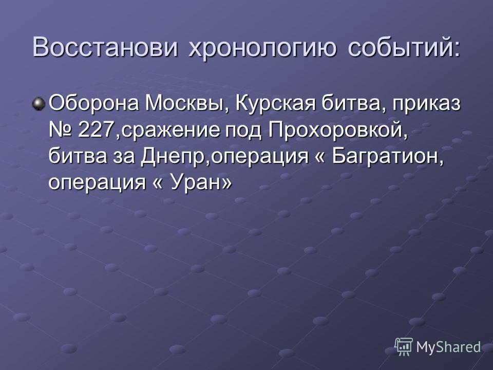 Восстанови хронологию событий: Оборона Москвы, Курская битва, приказ 227,сражение под Прохоровкой, битва за Днепр,операция « Багратион, операция « Уран»