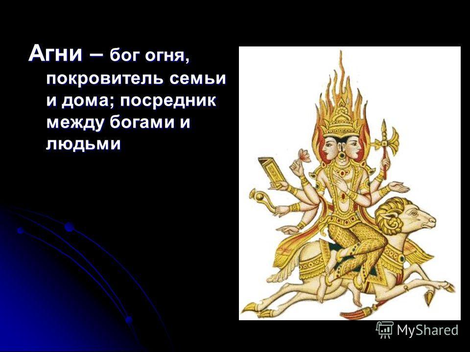 Агни – бог огня, покровитель семьи и дома; посредник между богами и людьми