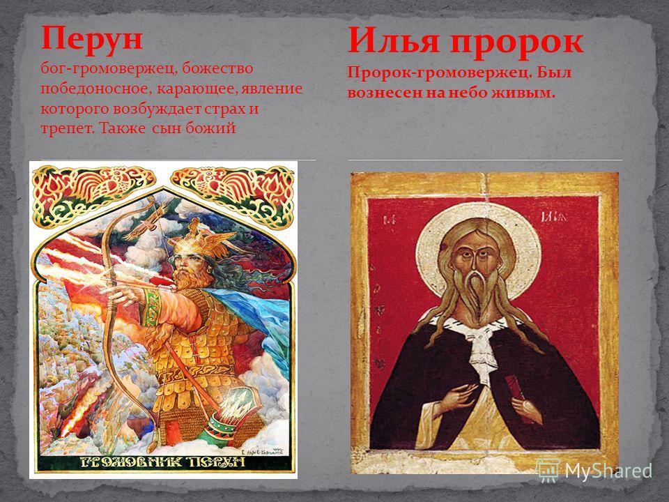 Перун бог-громовержец, божество победоносное, карающее, явление которого возбуждает страх и трепет. Также сын божий Илья пророк Пророк-громовержец. Был вознесен на небо живым.