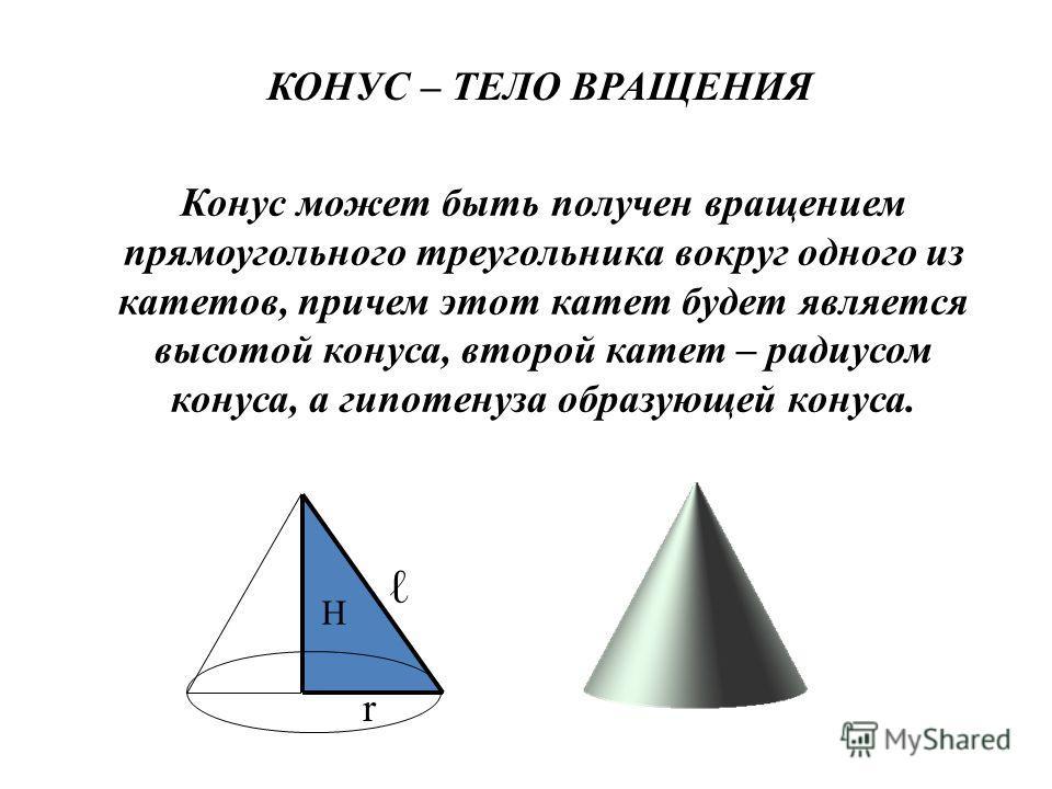 КОНУС – ТЕЛО ВРАЩЕНИЯ Конус может быть получен вращением прямоугольного треугольника вокруг одного из катетов, причем этот катет будет является высотой конуса, второй катет – радиусом конуса, а гипотенуза образующей конуса. Н r