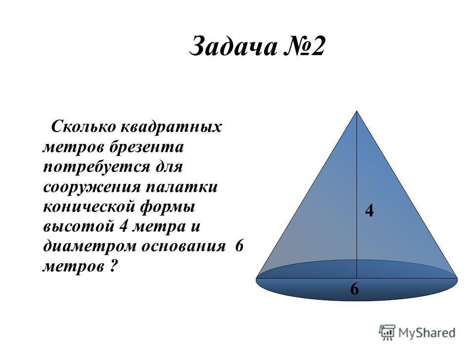 Задача 2 Сколько квадратных метров брезента потребуется для сооружения палатки конической формы высотой 4 метра и диаметром основания 6 метров ? 4 6