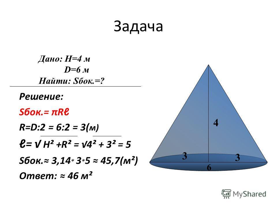 Задача Решение: Sбок.= πR R=D:2 = 6:2 = 3( м) = Н² +R² = 4² + 3² = 5 Sбок. 3,14 * 3 * 5 45,7(м²) Ответ: 46 м² 4 3 3 Дано: Н=4 м D=6 м Найти: Sбок.=? 6