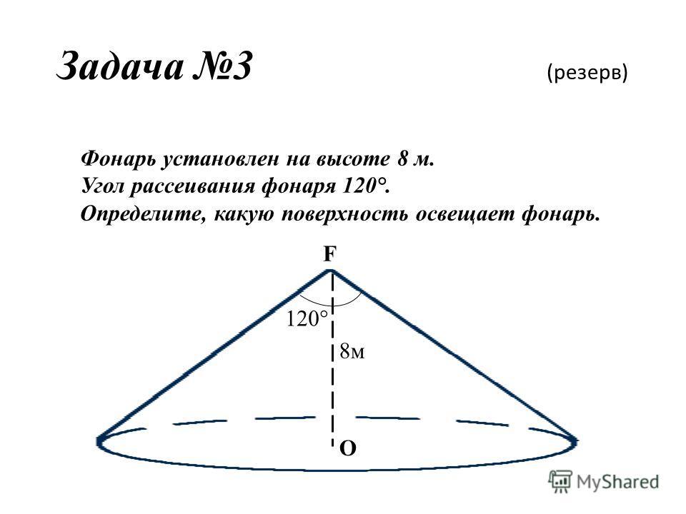 Задача 3 (резерв) F О Фонарь установлен на высоте 8 м. Угол рассеивания фонаря 120°. Определите, какую поверхность освещает фонарь. 120° 8м