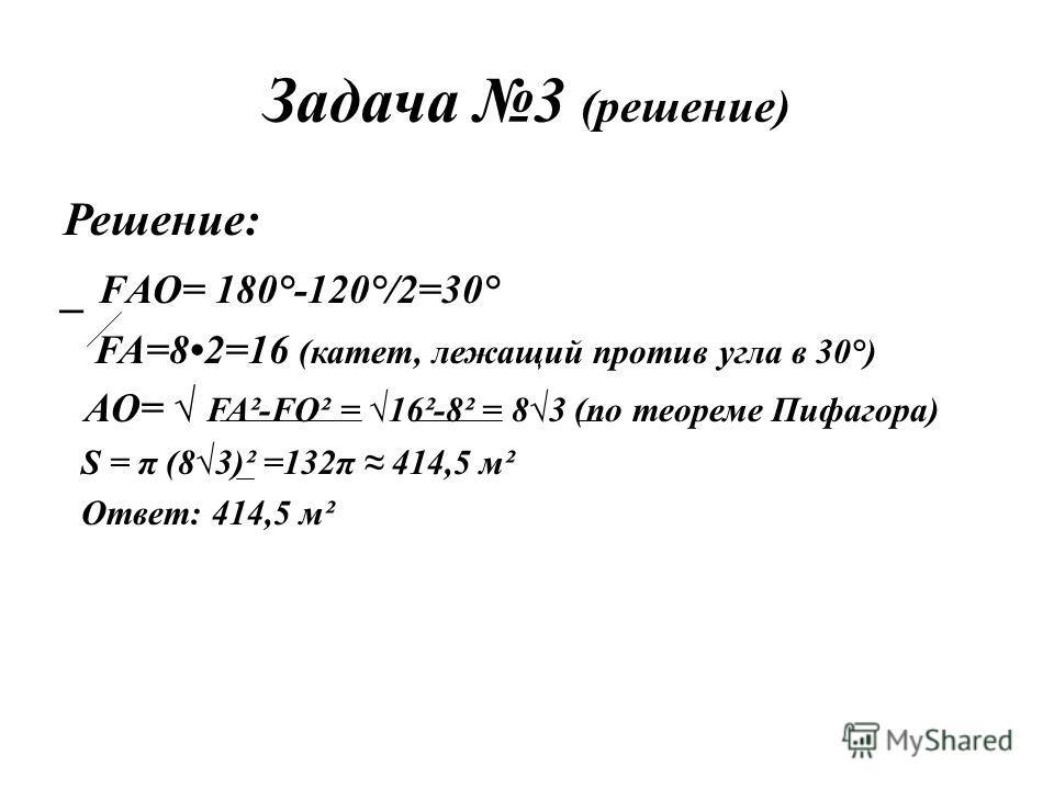 Задача 3 (решение) Решение: _ FАО= 180°-120°/2=30° FA=82=16 (катет, лежащий против угла в 30°) АО= FA²-FO² = 16²-8² = 83 (по теореме Пифагора) S = π (83)² =132π 414,5 м² Ответ: 414,5 м²