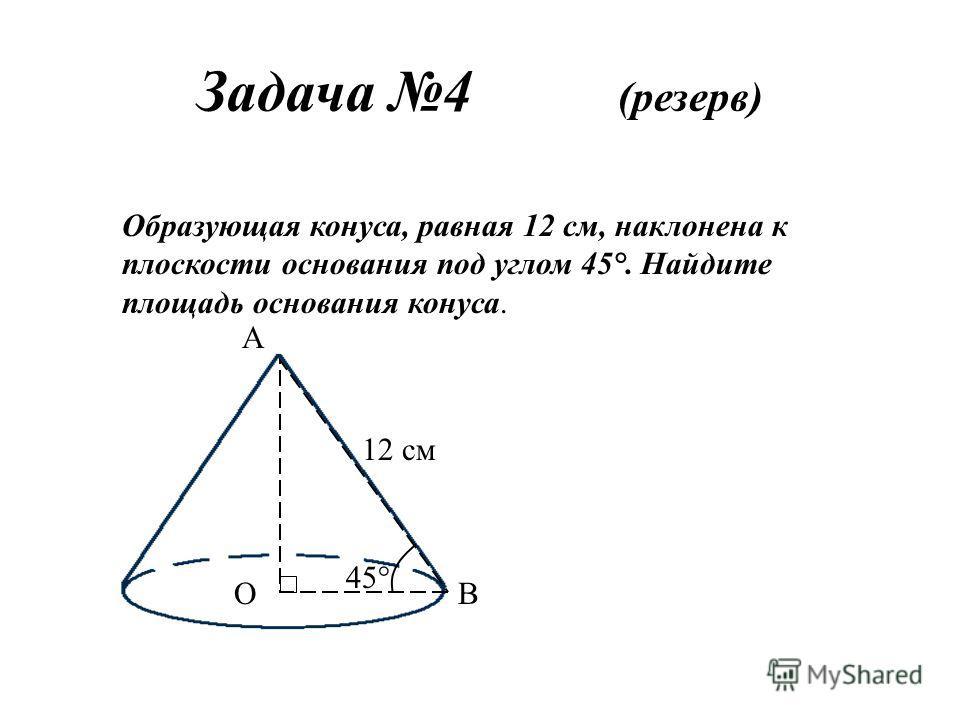 Задача 4 (резерв) Образующая конуса, равная 12 см, наклонена к плоскости основания под углом 45°. Найдите площадь основания конуса. 12 см А ОВ 45°