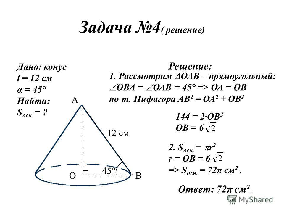 Задача 4 ( решение) Дано: конус l = 12 см α = 45° Найти: S осн. = ? 12 см А ОВ 45° Решение: 1. Рассмотрим ОАВ – прямоугольный: ОВА = ОАВ = 45° => ОА = ОВ по т. Пифагора АВ 2 = ОА 2 + ОВ 2 144 = 2·ОВ 2 ОВ = 6 2. S осн. = r 2 r = OB = 6 => S осн. = 72π