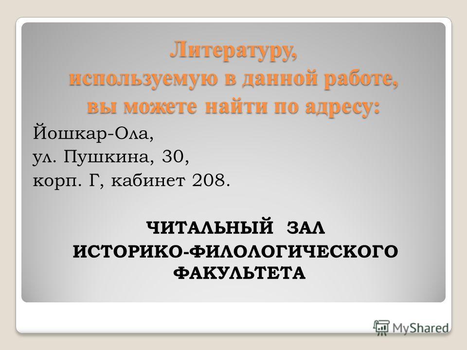 Литературу, используемую в данной работе, вы можете найти по адресу: Йошкар-Ола, ул. Пушкина, 30, корп. Г, кабинет 208. ЧИТАЛЬНЫЙ ЗАЛ ИСТОРИКО-ФИЛОЛОГИЧЕСКОГО ФАКУЛЬТЕТА