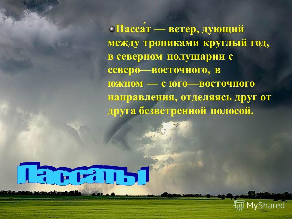 Пасса́т ветер, дующий между тропиками круглый год, в северном полушарии с северовосточного, в южном с юговосточного направления, отделяясь друг от друга безветренной полосой.