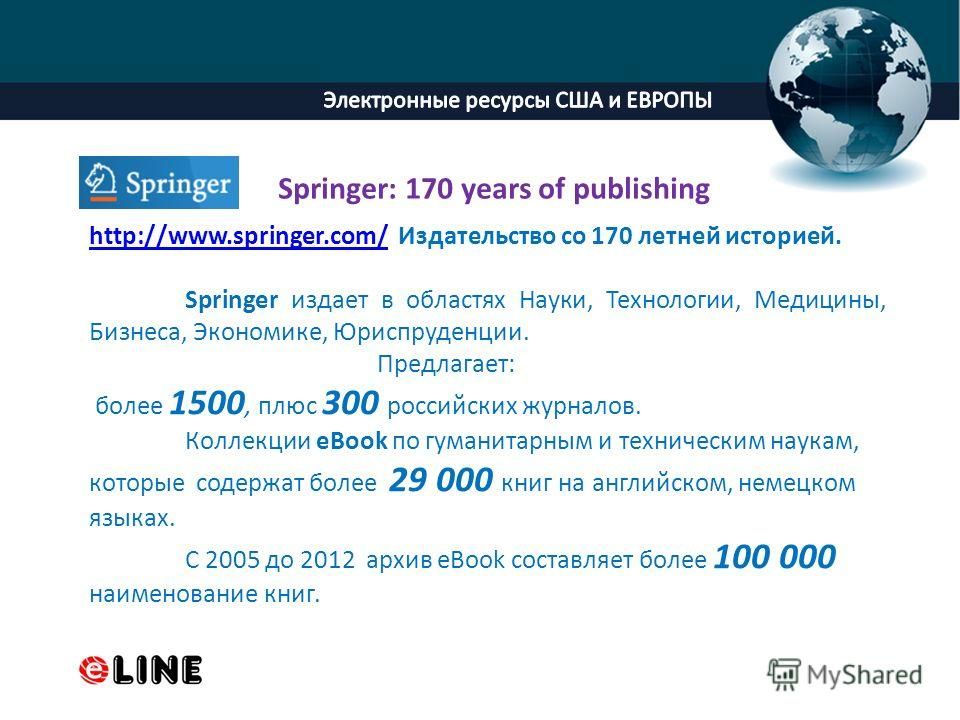 ProPowerPoint.Ru http://www.springer.com/http://www.springer.com/ Издательство со 170 летней историей. Springer издает в областях Науки, Технологии, Медицины, Бизнеса, Экономике, Юриспруденции. Предлагает: более 1500, плюс 300 российских журналов. Ко