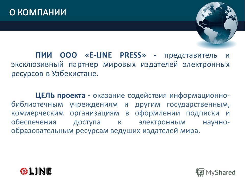 ПИИ ООО «E-LINE PRESS» - представитель и эксклюзивный партнер мировых издателей электронных ресурсов в Узбекистане. ЦЕЛЬ проекта - оказание содействия информационно- библиотечным учреждениям и другим государственным, коммерческим организациям в оформ
