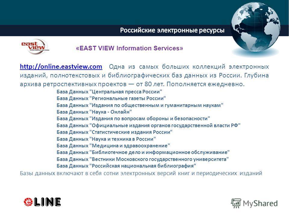 ProPowerPoint.Ru http://online.eastview.comhttp://online.eastview.com Одна из самых больших коллекций электронных изданий, полнотекстовых и библиографических баз данных из России. Глубина архива ретроспективных проектов от 80 лет. Пополняется ежеднев