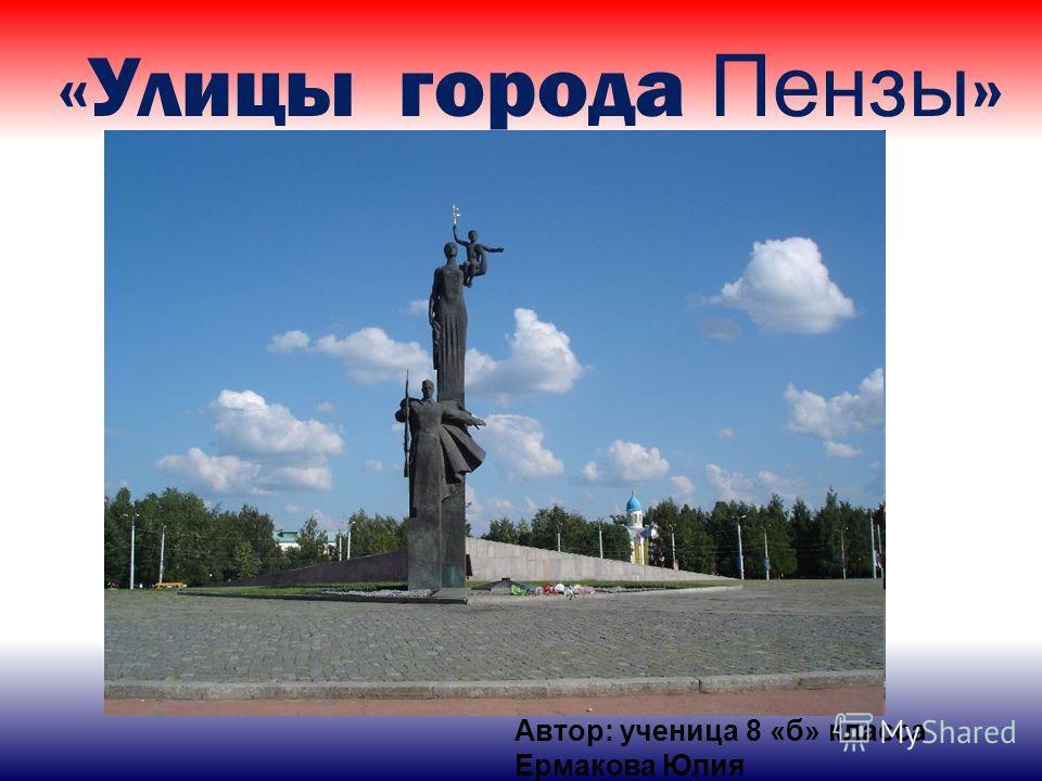 «Улицы города Пензы » Автор: ученица 8 «б» класса Ермакова Юлия