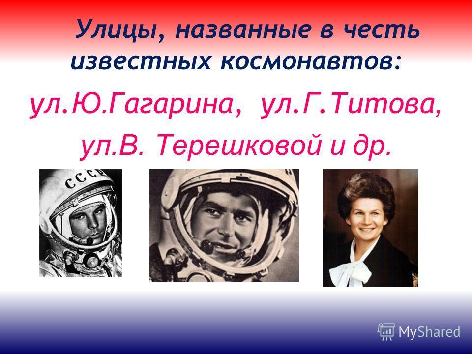 Улицы, названные в честь известных космонавтов: ул. Ю. Гагарина, ул. Г.Титова, ул.В. Терешковой и др.