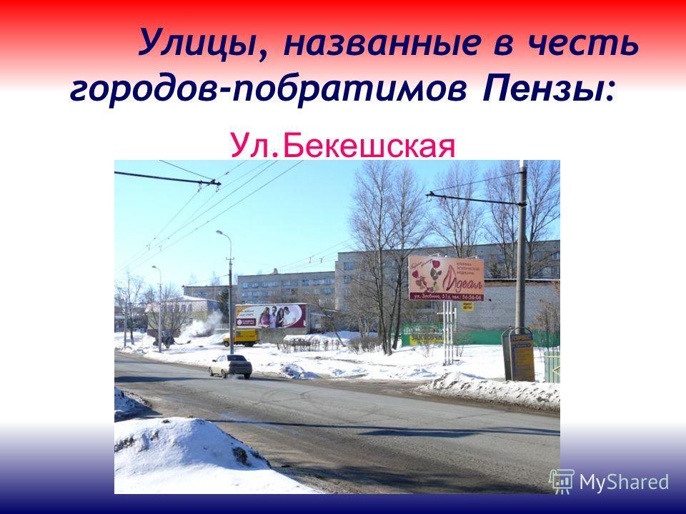Улицы, названные в честь городов-побратимов Пензы : Ул. Бекешская