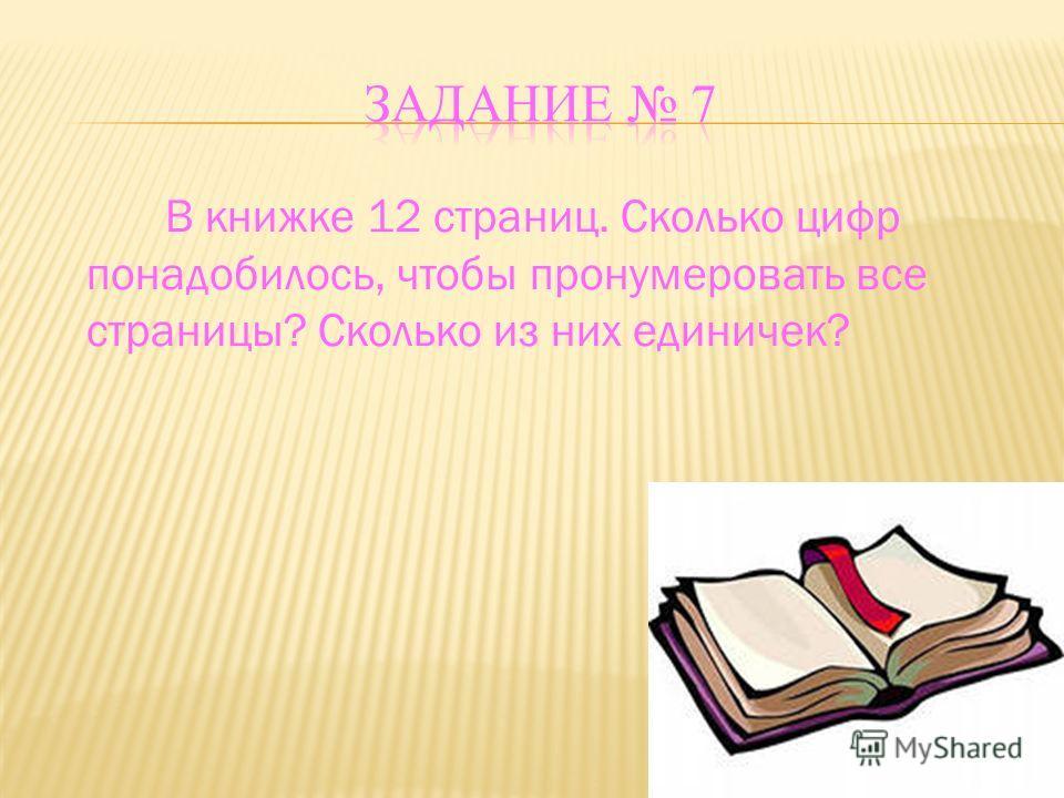 В книжке 12 страниц. Сколько цифр понадобилось, чтобы пронумеровать все страницы? Сколько из них единичек?