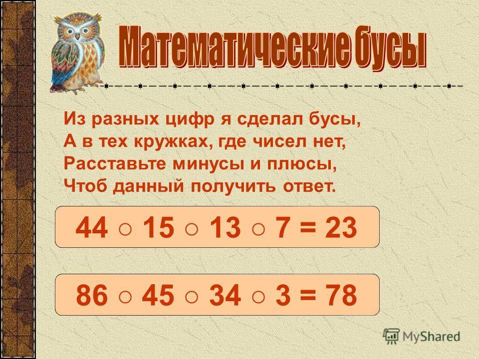 44 – 15 – 13 + 7 = 2344 15 13 7 = 23 86 – 45 + 34 + 3 = 7886 45 34 3 = 78 Из разных цифр я сделал бусы, А в тех кружках, где чисел нет, Расставьте минусы и плюсы, Чтоб данный получить ответ.