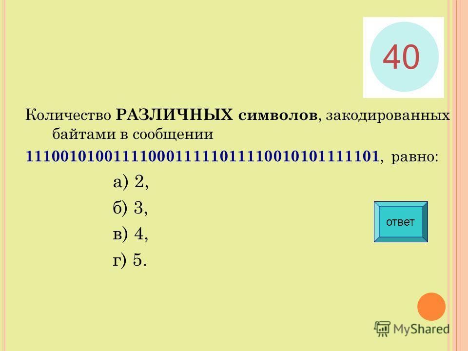 Количество РАЗЛИЧНЫХ символов, закодированных байтами в сообщении 1110010100111100011111011110010101111101, равно: а) 2, б) 3, в) 4, г) 5. ответ