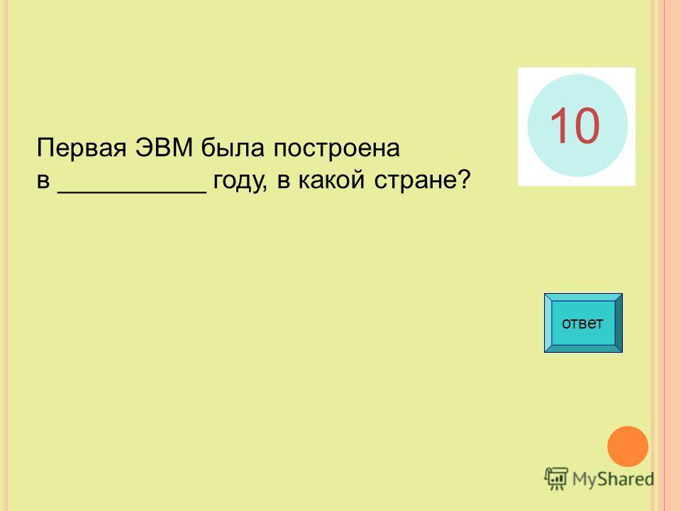 ответ Первая ЭВМ была построена в __________ году, в какой стране?