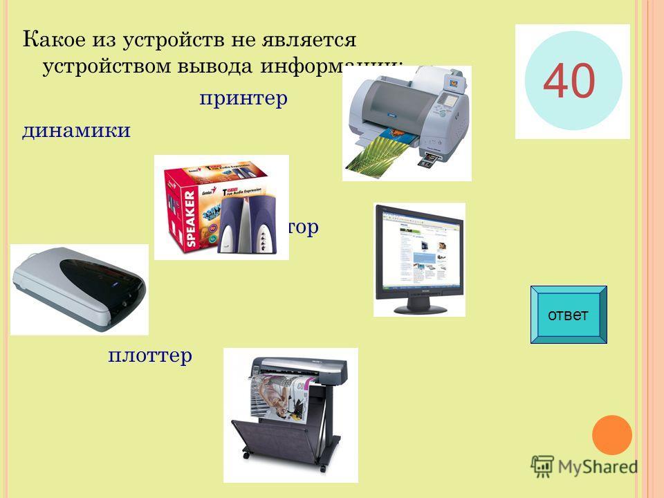 Какое из устройств не является устройством вывода информации: принтер динамики монитор сканер плоттер ответ