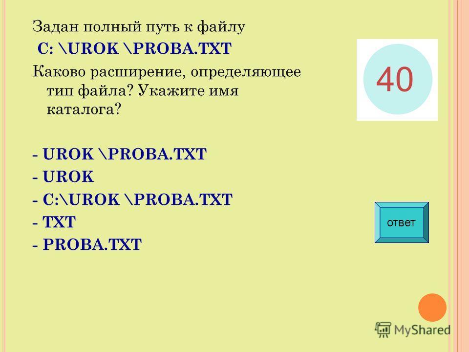 Задан полный путь к файлу С: \UROK \PROBA.TXT Каково расширение, определяющее тип файла? Укажите имя каталога? - UROK \PROBA.TXT - UROK - С:\UROK \PROBA.TXT - TXT - PROBA.TXT ответ