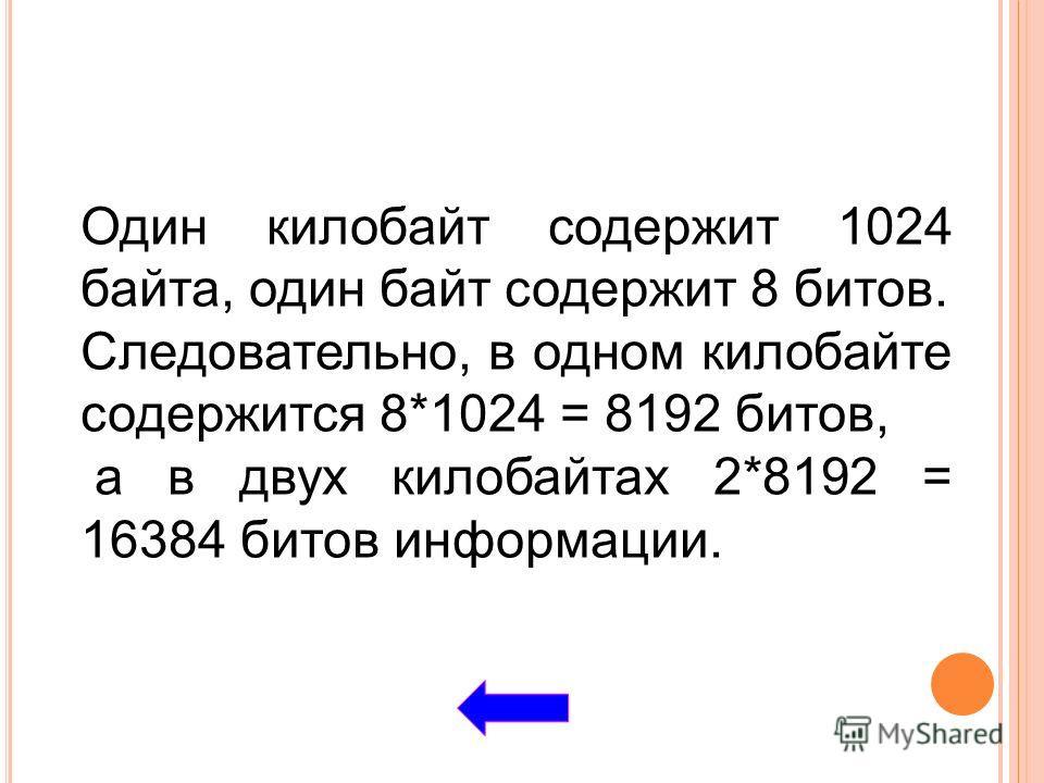 Один килобайт содержит 1024 байта, один байт содержит 8 битов. Следовательно, в одном килобайте содержится 8*1024 = 8192 битов, а в двух килобайтах 2*8192 = 16384 битов информации.