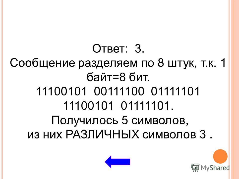 Ответ: 3. Сообщение разделяем по 8 штук, т.к. 1 байт=8 бит. 11100101 00111100 01111101 11100101 01111101. Получилось 5 символов, из них РАЗЛИЧНЫХ символов 3.