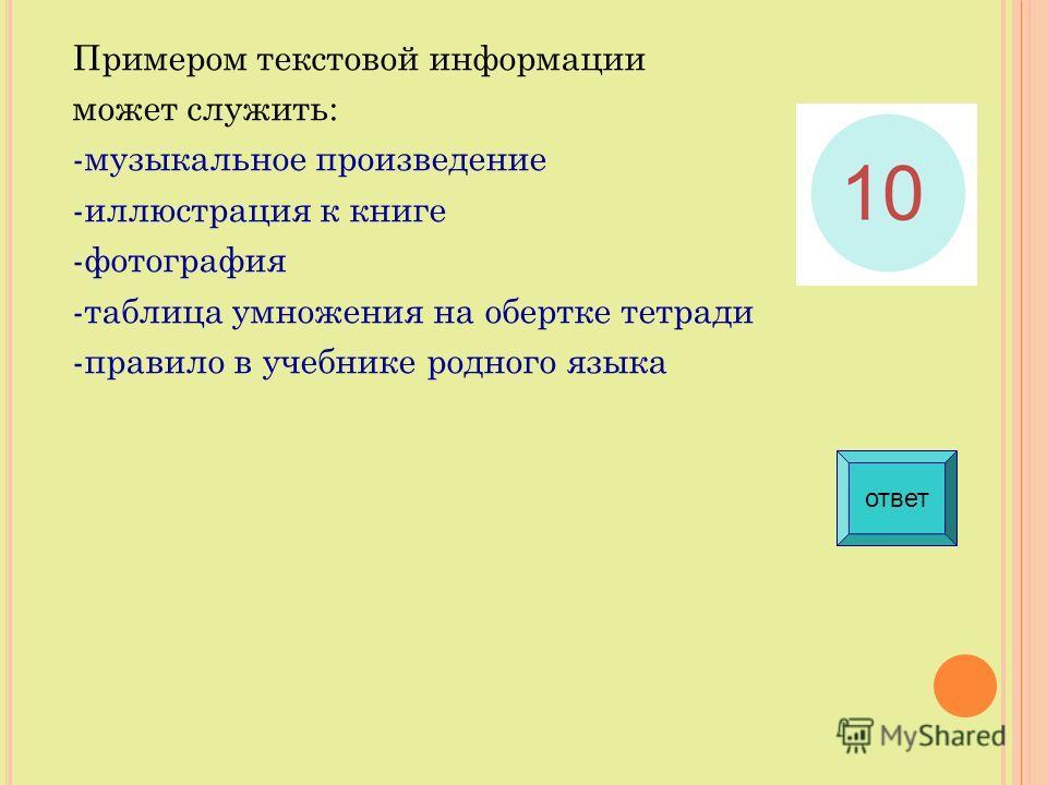 Примером текстовой информации может служить: -музыкальное произведение -иллюстрация к книге -фотография -таблица умножения на обертке тетради -правило в учебнике родного языка ответ