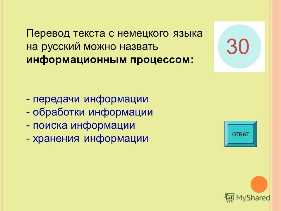 Перевод текста с немецкого языка на русский можно назвать информационным процессом: - передачи информации - обработки информации - поиска информации - хранения информации