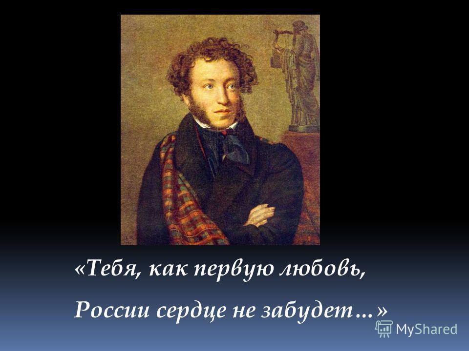 «Тебя, как первую любовь, России сердце не забудет…»