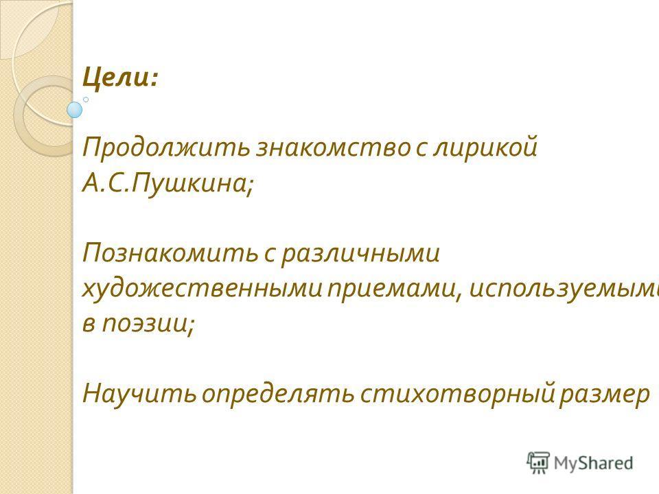 Цели : Продолжить знакомство с лирикой А. С. Пушкина ; Познакомить с различными художественными приемами, используемыми в поэзии ; Научить определять стихотворный размер