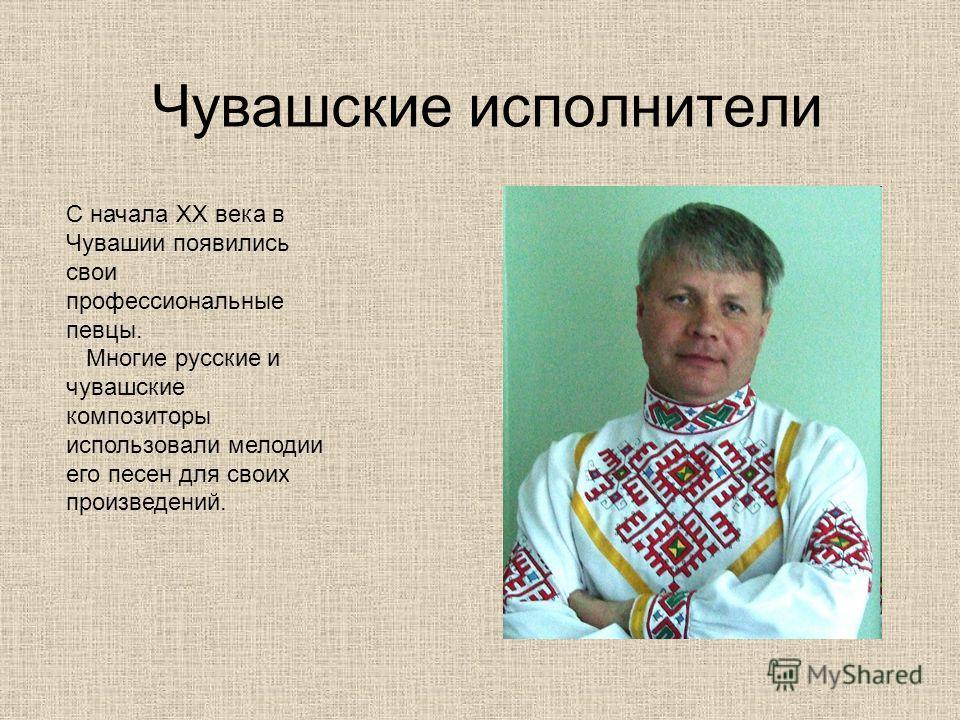Чувашские исполнители С начала XX века в Чувашии появились свои профессиональные певцы. Многие русские и чувашские композиторы использовали мелодии его песен для своих произведений.