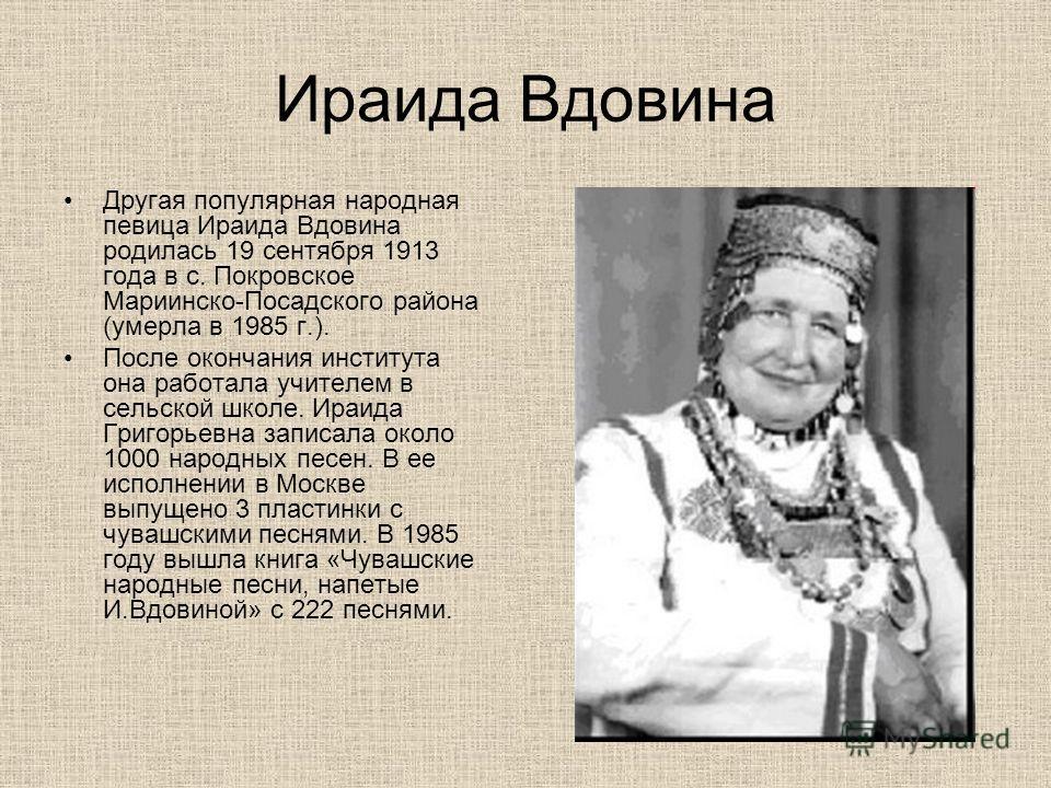 Ираида Вдовина Другая популярная народная певица Ираида Вдовина родилась 19 сентября 1913 года в с. Покровское Мариинско-Посадского района (умерла в 1985 г.). После окончания института она работала учителем в сельской школе. Ираида Григорьевна записа