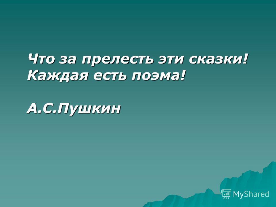 Что за прелесть эти сказки! Каждая есть поэма! А.С.Пушкин Что за прелесть эти сказки! Каждая есть поэма! А.С.Пушкин