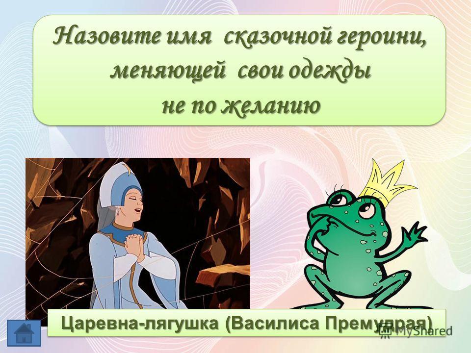 Назовите имя сказочной героини, меняющей свои одежды не по желанию Назовите имя сказочной героини, меняющей свои одежды не по желанию Царевна-лягушка (Василиса Премудрая)
