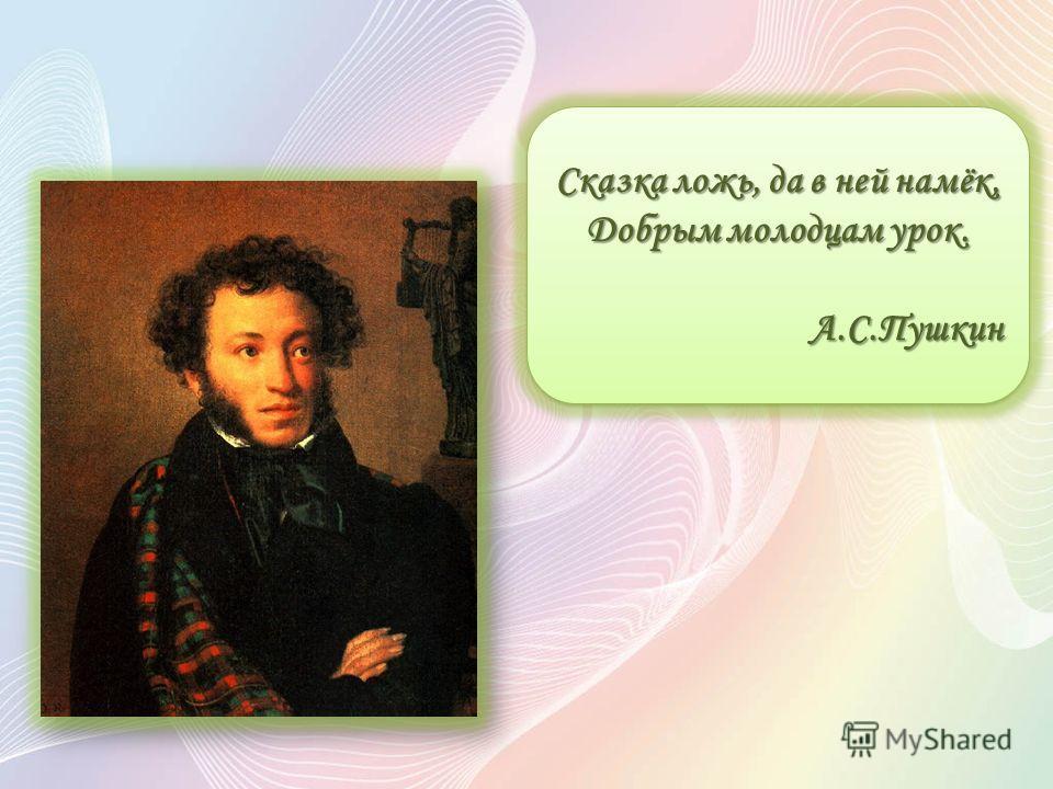 Сказка ложь, да в ней намёк, Добрым молодцам урок. А.С.Пушкин Сказка ложь, да в ней намёк, Добрым молодцам урок. А.С.Пушкин