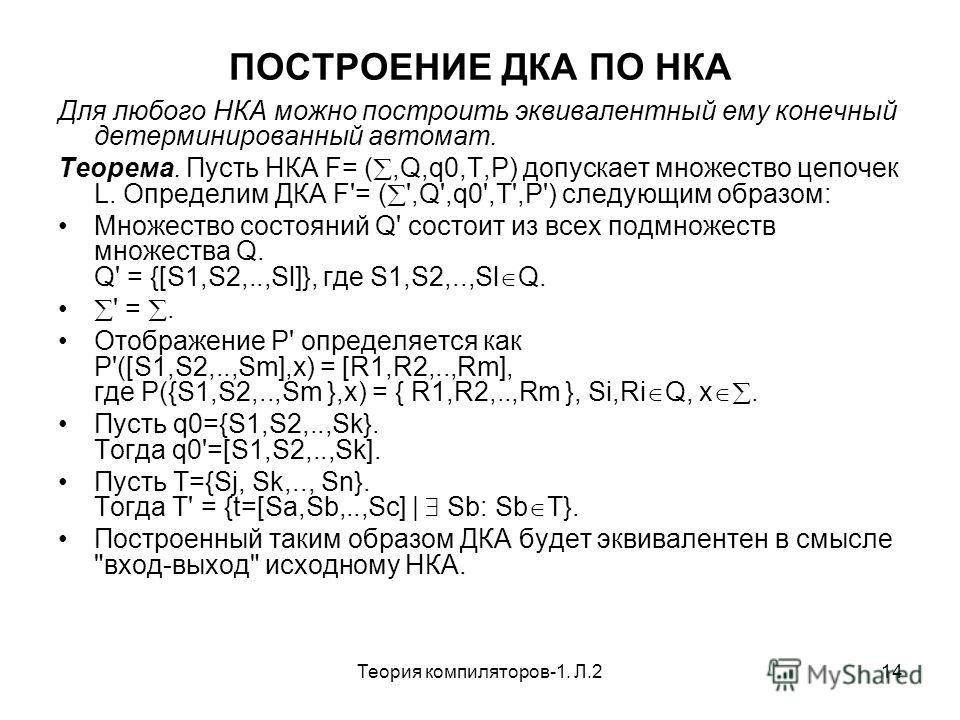 Теория компиляторов-1. Л.214 ПОСТРОЕНИЕ ДКА ПО НКА Для любого НКА можно построить эквивалентный ему конечный детерминированный автомат. Теорема. Пусть НКА F= (,Q,q0,T,P) допускает множество цепочек L. Определим ДКА F'= ( ',Q',q0',T',P') следующим обр