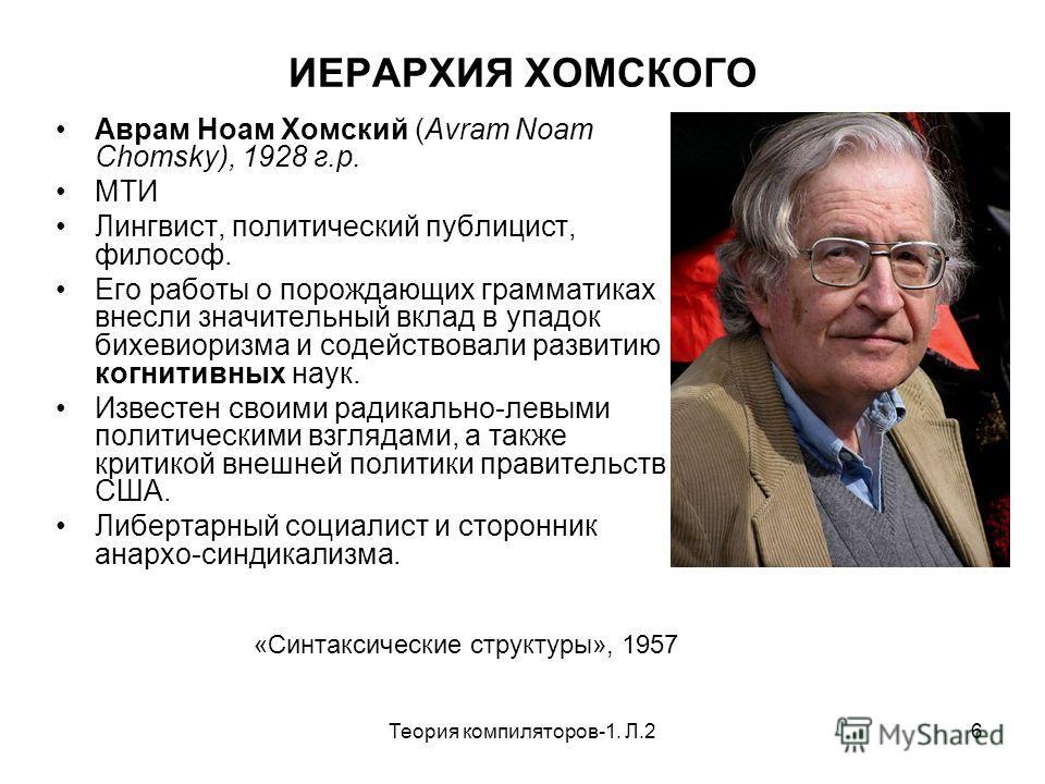 Теория компиляторов-1. Л.26 ИЕРАРХИЯ ХОМСКОГО Аврам Ноам Хомский (Avram Noam Chomsky), 1928 г.р. МТИ Лингвист, политический публицист, философ. Его работы о порождающих грамматиках внесли значительный вклад в упадок бихевиоризма и содействовали разви