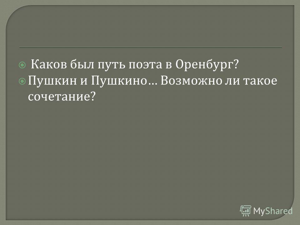 Каков был путь поэта в Оренбург ? Пушкин и Пушкино … Возможно ли такое сочетание ?