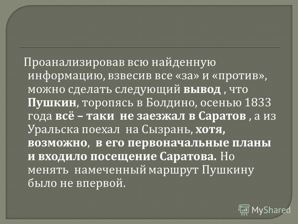 Проанализировав всю найденную информацию, взвесив все « за » и « против », можно сделать следующий вывод, что Пушкин, торопясь в Болдино, осенью 1833 года всё – таки не заезжал в Саратов, а из Уральска поехал на Сызрань, хотя, возможно, в его первона