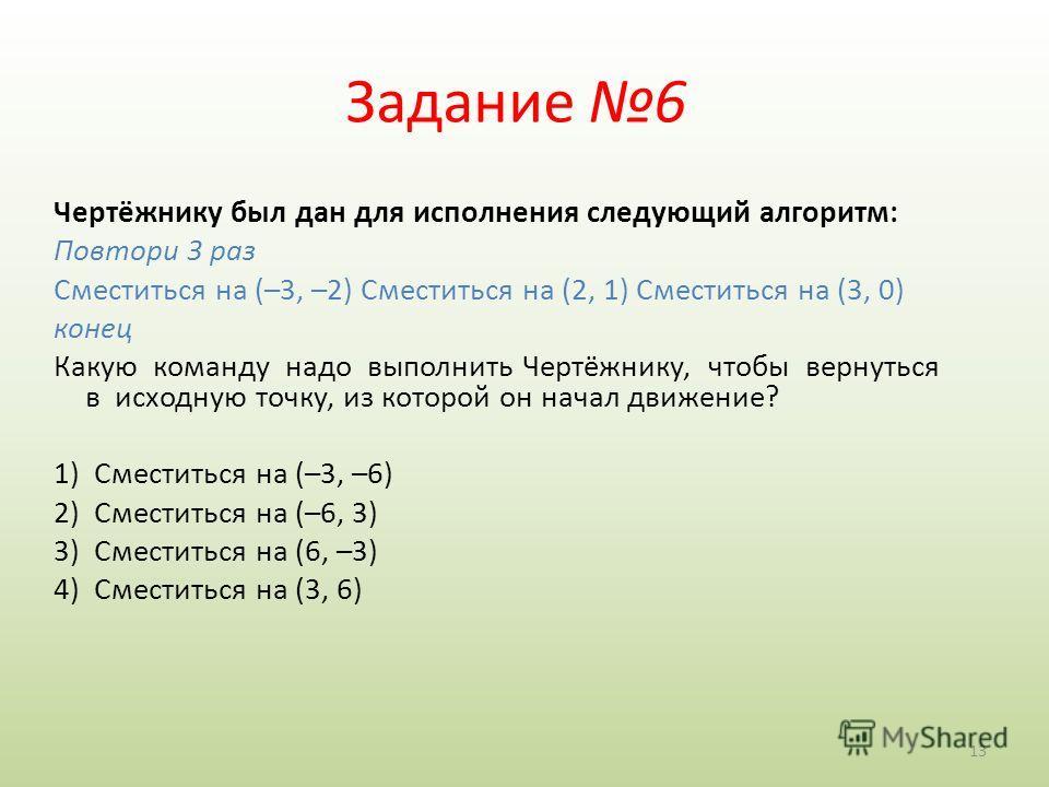 13 Задание 6 Чертёжнику был дан для исполнения следующий алгоритм: Повтори 3 раз Сместиться на (–3, –2) Сместиться на (2, 1) Сместиться на (3, 0) конец Какую команду надо выполнить Чертёжнику, чтобы вернуться в исходную точку, из которой он начал дви