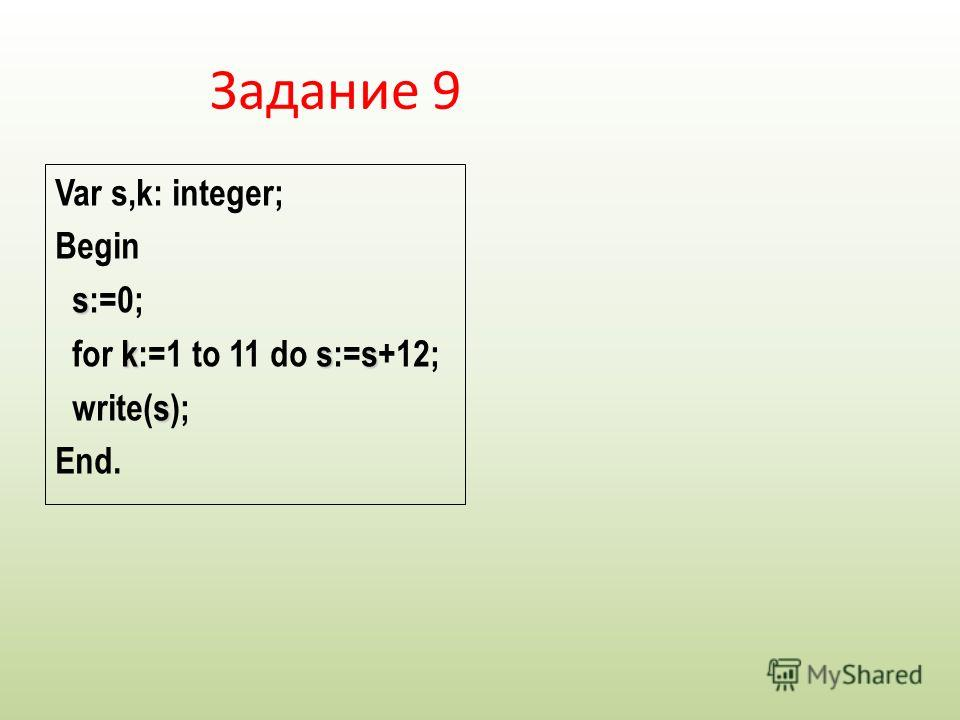 Var s,k: integer; Begin s s:=0; kss for k:=1 to 11 do s:=s+12; s write(s); End. Задание 9